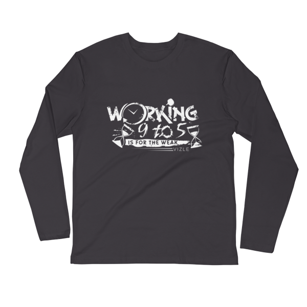 """""""Working 9 to 5 is for the Weak"""" Long Sleeve Fitted Crew (Heavy Metal)"""