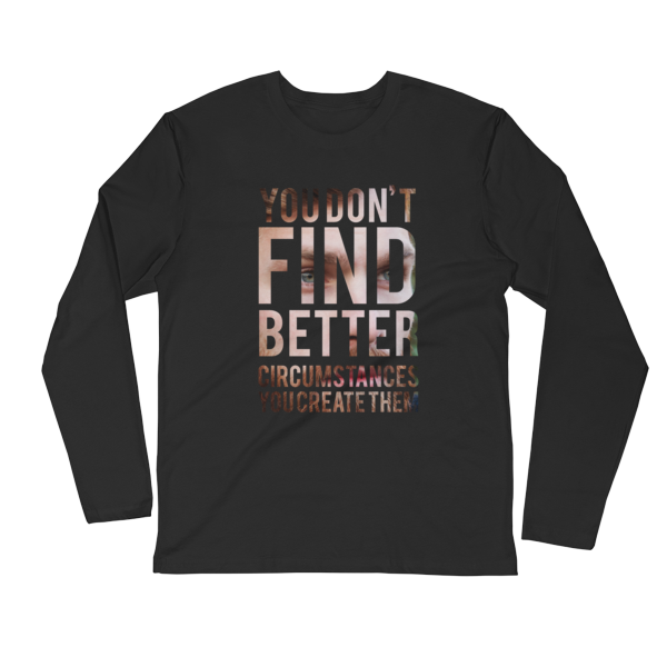 """You Don't Find Better Circumstances, You Create Them"" Long Sleeve T-Shirt (Black)"
