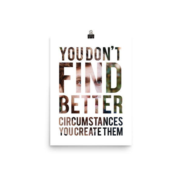 """You Don't Find Better Circumstances, You Create Them"" Poster"