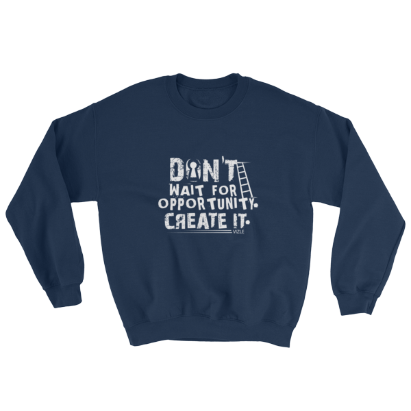 """Don't Wait for Opportunity, Create It"" Sweatshirt (Navy)"