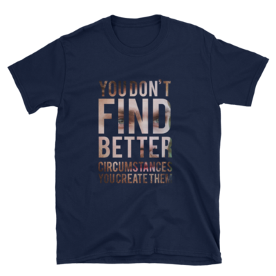 """You Don't Find Better Circumstances, You Create Them"" White T-Shirt (Navy)"