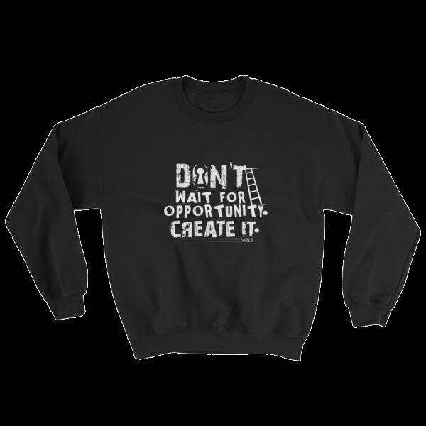 """""""Don't Wait for Opportunity, Create It"""" Sweatshirt (Black)"""