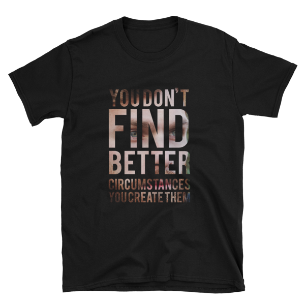 """You Don't Find Better Circumstances, You Create Them"" White T-Shirt (Black)"