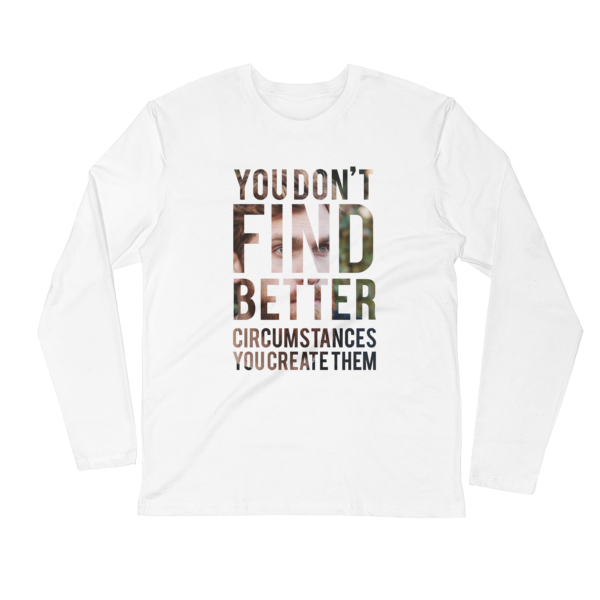 """You Don't Find Better Circumstances, You Create Them"" Long Sleeve T-Shirt (White)"