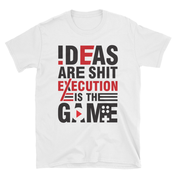 """Ideas are Shit, Execution is the Game"" T-Shirt (White)"