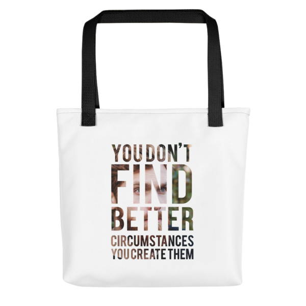 """You Don't Find Better Circumstances, You Create Them"" Tote Bag (Black Handle)"