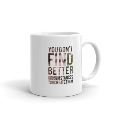 """You Don't Find Better Circumstances, You Create Them"" Mug"