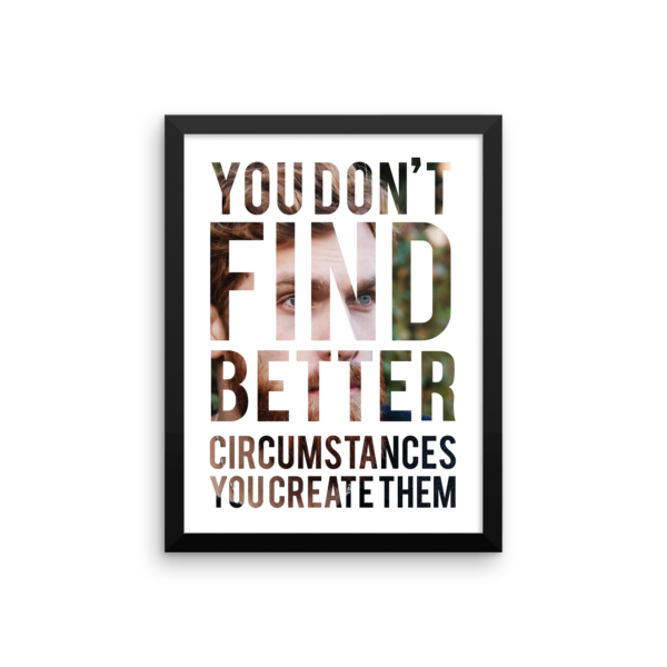 """You Don't Find Better Circumstances, You Create Them"" Framed Poster"