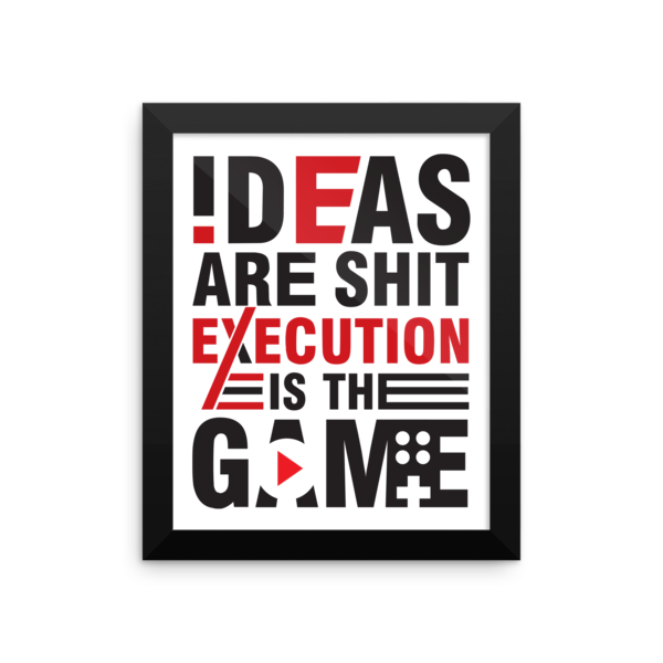"""Ideas are Shit, Execution is the Game"" Framed Poster"