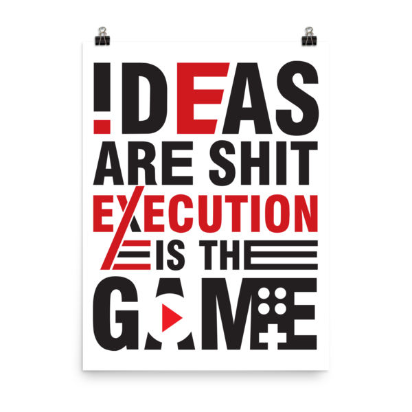 """Ideas are Shit, Execution is the Game"" Poster"