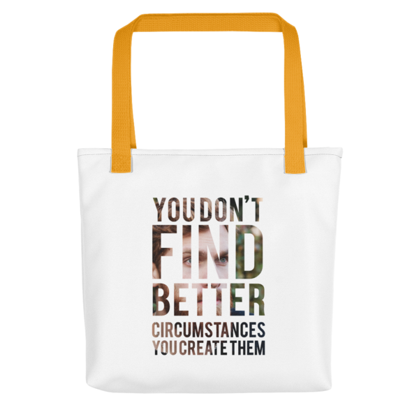 """You Don't Find Better Circumstances, You Create Them"" Tote Bag (Yellow Handle)"