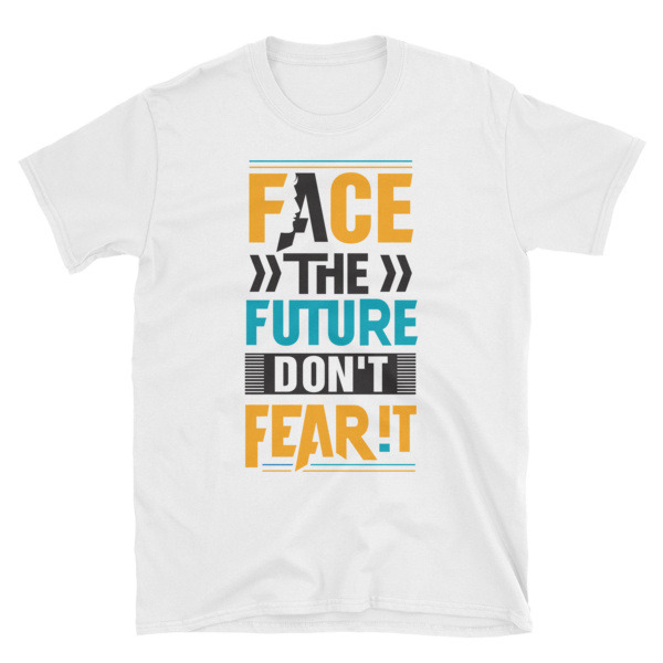 """Face the Future, Don't Fear It"" White T-Shirt (White)"
