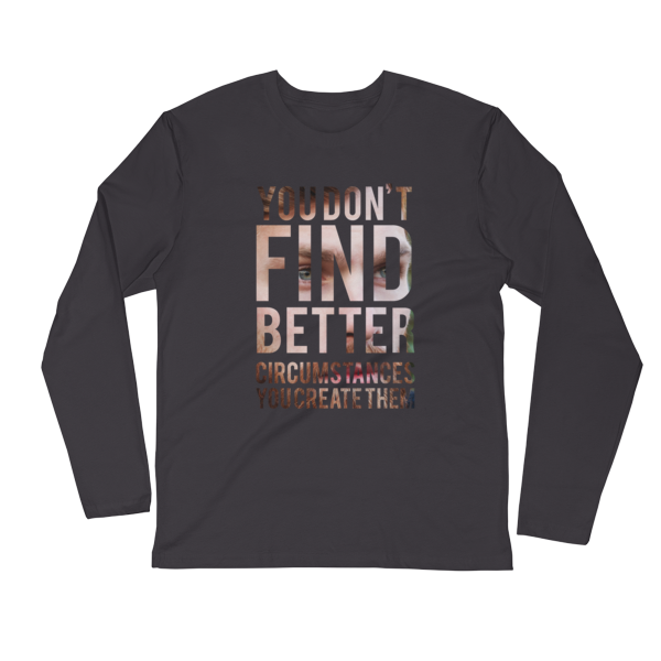 """You Don't Find Better Circumstances, You Create Them"" Long Sleeve T-Shirt (Heavy Metal)"