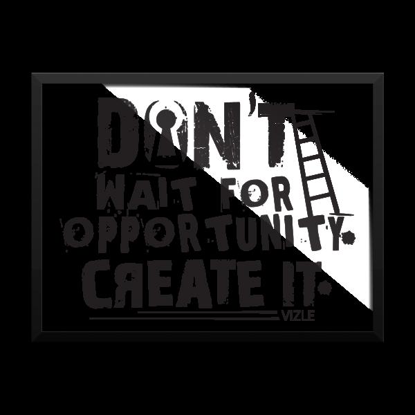 """Don't Wait for Opportunity, Create It"" Framed Poster"