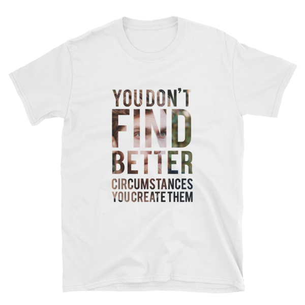 """You Don't Find Better Circumstances, You Create Them"" White T-Shirt"