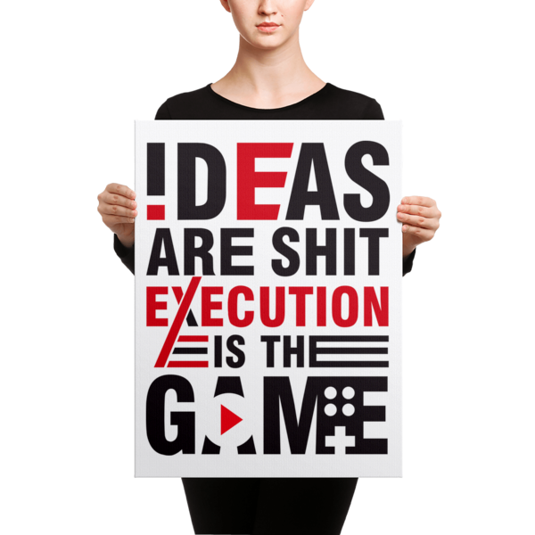 """Ideas are Shit, Execution is the Game"" Canvas"