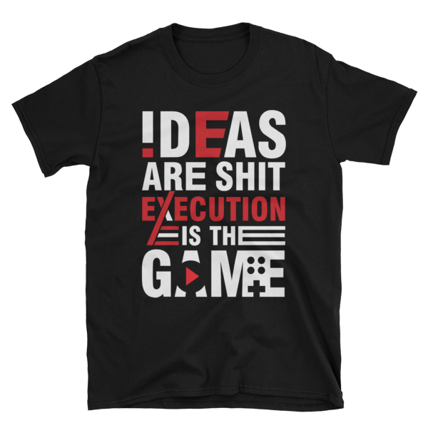 """Ideas are Shit, Execution is the Game"" T-Shirt (Black)"