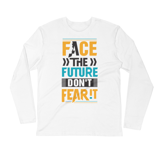 """Face the Future, Don't Fear It"" Long Sleeve T-Shirt (White)"