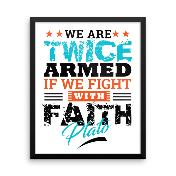 """We Are Twice Armed if We Fight with Faith"" by Plato Framed Poster"