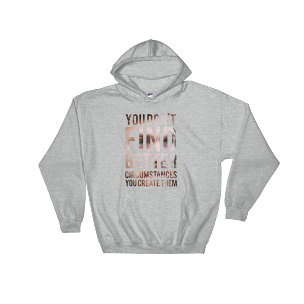 """You Don't Find Better Circumstances, You Create Them"" Hoodie (Sport Grey)"