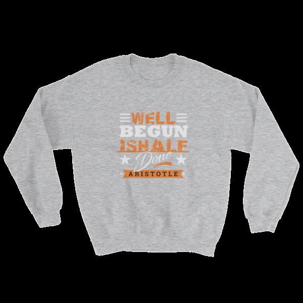 """""""Well Begun is Half Done"""" (Aristotle) Sweatshirt (Sport Grey)"""