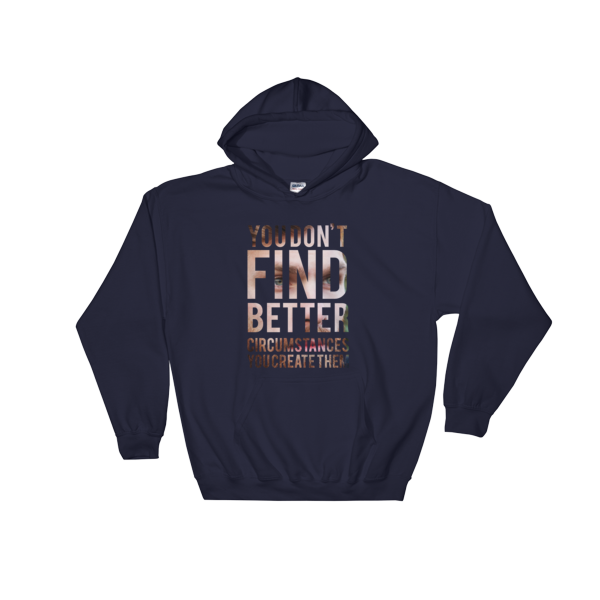 """You Don't Find Better Circumstances, You Create Them"" Hoodie (Navy)"