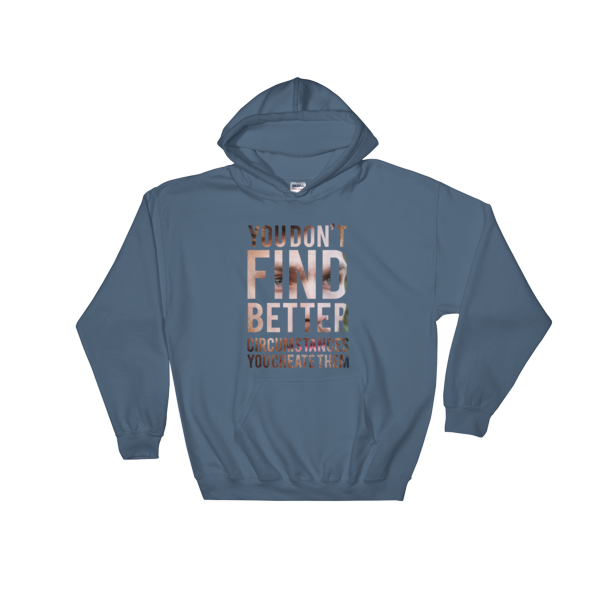 """You Don't Find Better Circumstances, You Create Them"" Hoodie (Indigo Blue)"