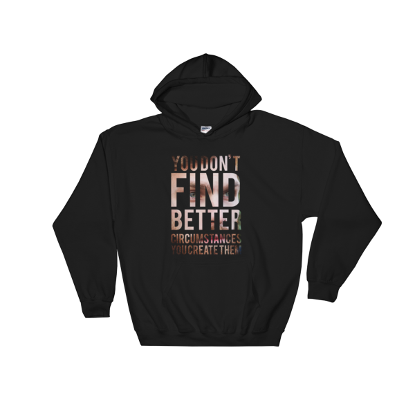 """You Don't Find Better Circumstances, You Create Them"" Hoodie (Black)"